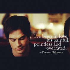 """I've been in love. It's painful, pointless, and overrated"" Damon Salvatore (Ian Somerhalder) from The Vampire Diaries"