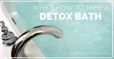 Why and how to take a detox bath! http://healthylivinghowto.com/1/post/2012/01/detoxification-part-i-healing-waters.html