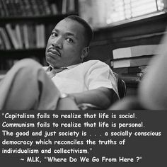 Capitalism fails to realize that life is social.  Communism fails to realize life is personal.  The good and just society is...a socially conscious democracy which reconciles the truths of individualism and collectivism. - Martin Luther King, Jr.
