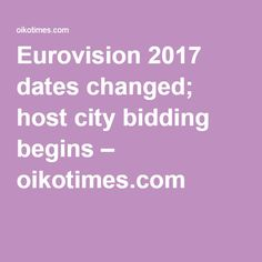 Eurovision 2017 dates changed; host city bidding begins Eurovision 2017, Interesting News, Dates, Change, City, Date, Cities