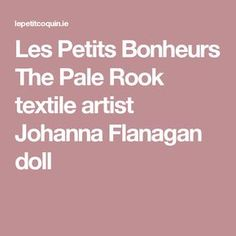 Les Petits Bonheurs The Pale Rook textile artist Johanna Flanagan doll
