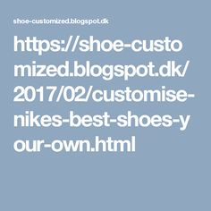 https://shoe-customized.blogspot.dk/2017/02/customise-nikes-best-shoes-your-own.html