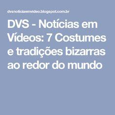 DVS - Notícias em Vídeos: 7 Costumes e tradições bizarras ao redor do mundo