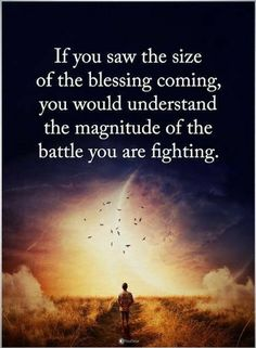 inspirational quotes If you saw the size of the blessing coming, you would understand the magnitude of the battle you are fighting.
