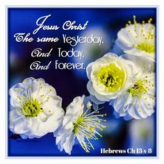Hebrews 13:8 KJV Jesus Christ the same yesterday, and to day, and for ever.