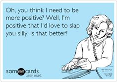 Oh, you think I need to be more positive? Well, I'm positive that I'd love to slap you silly. Is that better?