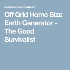 Off Grid Home Size Earth Generator - The Good Survivalist
