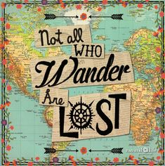 Go wander - whether it's around the corner or across the globe...go...go...go...!!!!