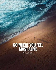 Go where you feel most alive..