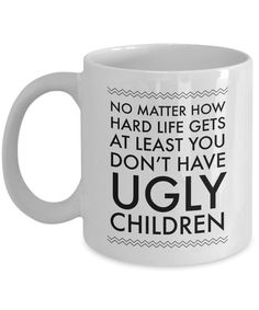 Ugly Chidren Mug - No Matter How Hard Life Gets At Least You Don't Have Ugly Children Funny Ceramic Coffee Cup - Gifts for Mom - Gifts for Dad