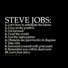 Steve Jobs life tips Learn how to anticipate the future. Focus on the positive. Find the right partner. Obstacles are opportunities in disguise. Take risks. Surround yourself with great people. Job Quotes, Life Quotes Love, Wisdom Quotes, Great Quotes, Quotes To Live By, Lesson Quotes, Time Quotes, Super Quotes, Crush Quotes
