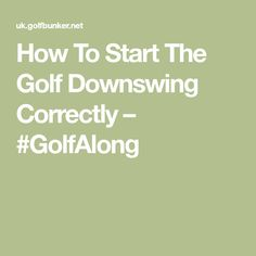 How To Start The Golf Downswing Correctly – #GolfAlong