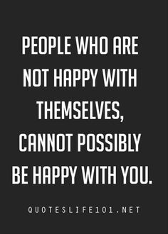 People who are not happy with themselves, cannot possibly be happy with you. ~ quotes of the day