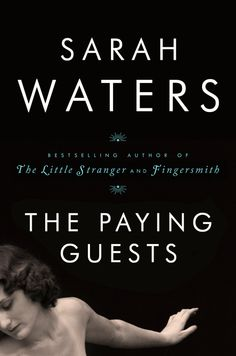 THE PAYING GUEST by Sarah Waters -- From the bestselling author of The Little Stranger and Fingersmith, an enthralling novel about a widow and her daughter who take a young couple into their home in 1920s London.