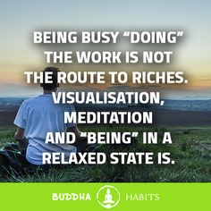 """Being busy """"doing"""" the work is not the route to riches. Visualisation, meditation, and """"being"""" in a relaxed state is. #buddhaquotes #motivationalquotes #successquotes #businessmentor #business #peace #stillness #buddhism #buddha #sales #career #anxiety #depression #entrepreneurship #entrepreneur #millionairementor # #millionaires"""