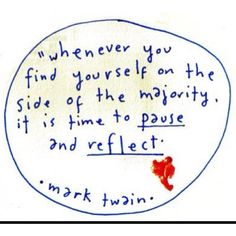 """Whenever you find yourself on the side of the majority, it is time to pause and reflect."" --Mark Twain #quote"