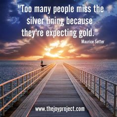 Too many people miss the silver lining because they're expecting gold