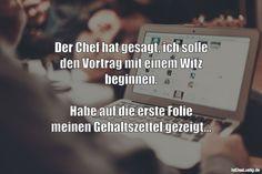 Der Chef hat gesagt, ich solle den Vortrag mit einem Witz beginnen.  Habe auf die erste Folie meinen Gehaltszettel gezeigt... ... gefunden auf https://www.istdaslustig.de/spruch/2709 #lustig #sprüche #fun #spass