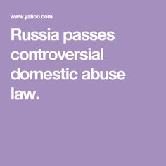 Russia passes controversial domestic abuse law.