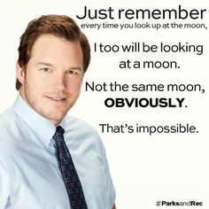 """Andy Dwyer on the moon: """"Just remember every time you look up at the moon, I too will be looking at a moon. Not the same moon, obviously. That's impossible."""""""