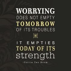 """Worrying does not empty tomorrow of its troubles. It empties today of it's strength."" –Corrie Ten Boom   Most worry thoughts are useless thoughts because they concern things we have no control over, they pull us out of the present moment and they disrupt the flow of positive energy in our lives.  To help let go of worry thoughts, ask yourself:  Is it a real possibility?  Is there there any action I can take right now to make a positive difference? #Peace www.AFreshStartAlliance.com"