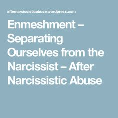 Enmeshment – Separating Ourselves from the Narcissist – After Narcissistic Abuse