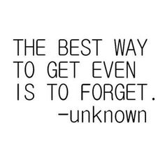 The best way to get even, is to forget. I cannot even explain in words the truth in this statement!!!