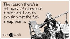 Funny Seasonal Ecard: The reason there's a February 29 is because it takes a full day to explain what the fuck a leap year is. Leap Year Quotes, Leap Year Babies, Leap Year Birthday, Happy Birthday, Happy Leap Day, Funny Jokes, Hilarious, Funny Stuff, Attitude