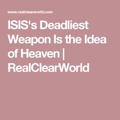 ISIS's Deadliest Weapon Is the Idea of Heaven | RealClearWorld