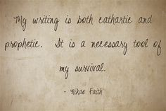 My writing is both cathartic and prophetic. It is a necessary tool of my survival.