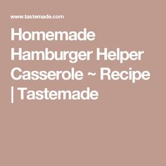 Homemade Hamburger Helper Casserole ~ Recipe | Tastemade