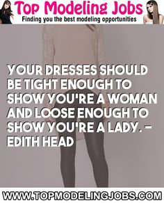 Your Dresses Should Be Tight Enough To Show You're A Woman And Loose Enough To Show You're A Lady. - Edith Head... URL: http://www.topmodelingjobs.com/ Tags: #modeling #needajob #needmoney #fashion