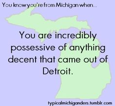 You are incredibly possessive of anything decent that came out of Detroit.