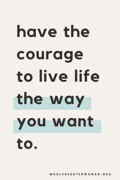 Have the courage to live life the way you want to. You only get one life, live it your way.