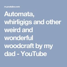 Automata, whirligigs and other weird and wonderful woodcraft by my dad - YouTube