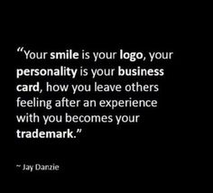 your smile is your logo, your personality is your business card, how you leave others feeling after an experience with you becomes your trademark.