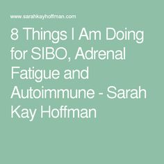 8 Things I Am Doing for SIBO, Adrenal Fatigue and Autoimmune - Sarah Kay Hoffman