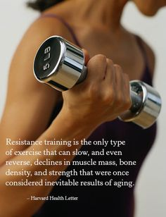Resistance training is the only type of exercise that can slow, and even reverse, declines in muscle mass, bone density, and strength that were once considered inevitable results of aging. – Harvard Health Letter #quote #fitness #exercise