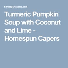 Turmeric Pumpkin Soup with Coconut and Lime - Homespun Capers