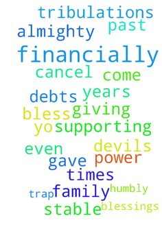 Prayer to be financially stable. -  God almighty, I thank you for all the blessings you gave yo my family over all past years even in 2017. Thank you for supporting me during times of tribulations and for giving me power to come out of the devils trap. I humbly request you my God to bless us financially and cancel all the debts we have. I pray in Jesus name .  Posted at: https://prayerrequest.com/t/DGn #pray #prayer #request #prayerrequest