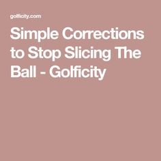 Simple Corrections to Stop Slicing The Ball - Golficity