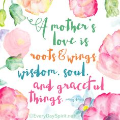 A mother's love is roots and wings... Happy Mother's Day ~www.everydayspirit.net~