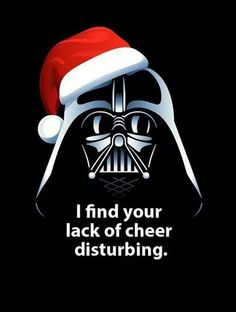 I find your lack of cheer disturbing.