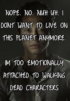 NOPE. NO. NUH UH. I DONT WANT TO LIVE ON THIS PLANET ANYMORE.   IM TOO EMOTIONALLY ATTACHED TO WALKING DEAD CHARACTERS