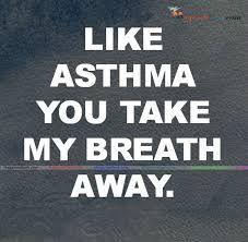 Like asthma, you take my breath away.