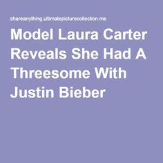 Model Laura Carter Reveals She Had A Threesome With Justin Bieber Justin Bieber, Celebrity, Model, Scale Model, Justin Bieber Lyrics, Celebrities, Celebs, Template
