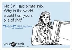 No sir. I said pirate ship. Why in the world would I call you a pile of shit? #ecards