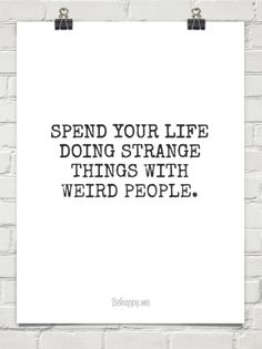Spend your life  doing strange things with weird people. #230473