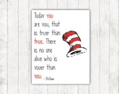 Today you are you; that is truer than true. There is no one alive who is youer than you. -Dr. Seuss