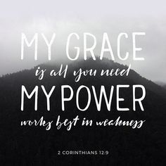 "Each time he said, ""My grace is all you need. My power works best in weakness."" So now I am glad to boast about my weaknesses, so that the power of Christ can work through me. ‭‭2 Corinthians‬ ‭12:9‬‬"